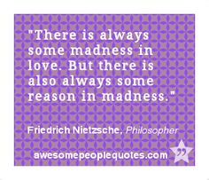 There is always some madness in love. But there is also always some reason in madness. – Friedrich Nietzsche, Philosopher #love #quotes #quotes