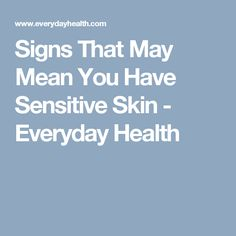 Signs That May Mean You Have Sensitive Skin - Everyday Health