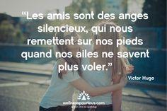 Les amis sont des anges silencieux qui nous remettent sur nos pieds quand nos ailes ne savent plus voler. (Victor HUGO)