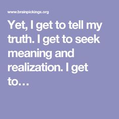 Yet, I get to tell my truth. I get to seek meaning and realization. I get to…