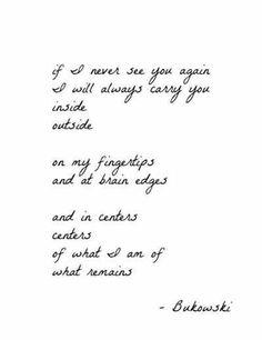 If I never see you again, Bukowski. i think i found my next tattoo yall! The Words, Charles Bukowski Citations, Charles Bukowski Quotes Love, Pretty Words, Beautiful Words, Poem Quotes, Life Quotes, Qoutes, Relationship Quotes