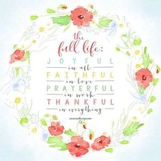 Just for today, just right where you are,  breathe deep & live The Full Life:  JoyFUL in all,  FaithFUL in love PrayerFUL in work, ThankFUL in everything-- makes today beautiFUL