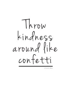 Throw kindness around like confetti #quote