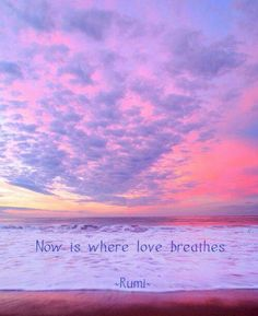 Now is where love breathes ~Rumi~ #mindfulness #zen #rumiquotes