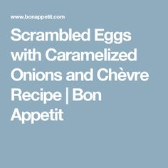 scrambled eggs with caramelized onions and chèvre scrambled eggs with ...