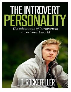 THE INTROVERT PERSONALITY: The advantage of introverts in an extrovert world (Introvert Personality Series) by J. D. Rockefeller