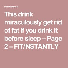 This drink miraculously get rid of fat if you drink it before sleep – Page 2 – FIT/NSTANTLY