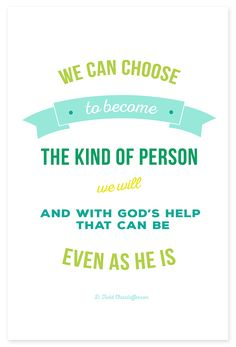 """""""We can choose to become the kind of person that we will. And with God's help that can be even as he is."""" - D. Todd Christofferson"""