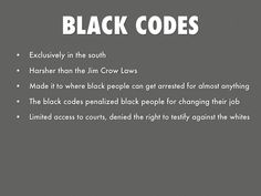 "The black codes purpose was to restrict relations between the races In South Carolina Black codes were defined ""persons of color"" if you were 10% black you're considered black. New civil rights were were given to people under the Black codes: slave marriages, right to own property, make contracts."