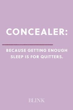Concealer: Because getting enough sleep is for quitters.