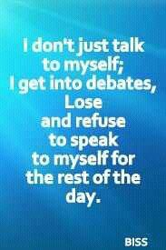 I don't just talk to myself; I go into debates, lose and refuse to speak to myself for the rest of the day. LOL!!