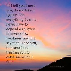 """""""If I tell you I need you, do not take it lightly. I do everything I can to never have to depend on anyone, to never show weakness, and if I say that I need you, it means I am trusting you to catch"""