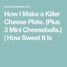 How I Make a Killer Cheese Plate. (Plus 3 Mini Cheeseballs.) | How Sweet It Is