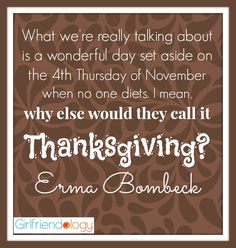 What we're really talking about is a wonderful day set aside on the fourth Thursday of November when no one diets. I mean, why else would they call it Thanksgiving? Our Love Quotes, Inspirational Quotes For Women, Wise Quotes, Funny Quotes, Funny Thanksgiving Pictures, Erma Bombeck Quotes, Friends Workout, Fitness Friends, Girlfriend Quotes