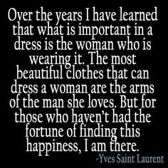 """The most beautiful clothes that can dress a woman are the arms of the man she loves."" -Yves Saint Laurent"