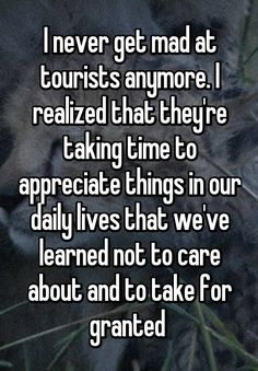 """I never get mad at tourists anymore. I realized that they're taking time to appreciate things in our daily lives that we've learned not to care about and to take for granted """