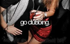 go clubbing. [ ] I was very close to going in Korea :(
