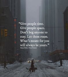 Give people time. Give people space. Don't beg anyone to stay. Let them roam. What's meant for you will always be yours.