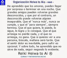 """He aprendido que los amores pueden llegar por sorpresa o terminar en una noche,  que grandes amigos pueden volverse grandes desconocidos, y que por el contrario, un desconocido puede volverse alguien inseparable, que el """"nunca más"""" nunca se cumple, y que el....  CURSOS DE TERAPIAS (Reiki Heiwa to Ai, Chi Kung, Mindfulness,...) http://cursoshao.blogspot.com.es/  Organización Heiwa to Ai -HAO Por un mundo pacífico y feliz  Luz Blanca, terapeuta de Reiki Heiwa to Ai"""