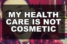 My Health Care Is Not Cosmetic | Our Queer Stories | Queer & LGBT Coming Out Stories & More | Our Queer Stories | LGBTQ Coming Out Stories and More