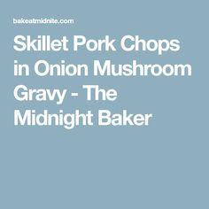 Skillet Pork Chops in Onion Mushroom Gravy - The Midnight Baker