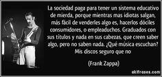 La sociedad paga para tener un sistema educativo de mierda, porque mientras mas idiotas salgan, más fácil de venderles algo es, hacerlos dóciles consumidores, o empleaduchos. Graduados con sus títulos y nada en sus cabezas, que creen saber algo, pero no saben nada. ¿Qué música escuchan? Mis discos seguro que no (Frank Zappa)