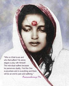 Who is it that loves and who that suffers? He alone stages a play with Himself. The individual suffers because he preceives duality.Find the One everywhere and in everything and there will be an end to pain and suffering. - Sri Anandamayi Ma