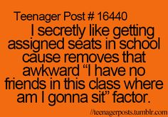 I get secretly happen when the teacher says she gonna asign Seats but then get !ad if she asigns me next to someone I don't talk to or don't like