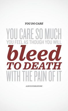 """""""You do care. You care so much you feel as though you will bleed to death with the pain of it."""" ~ Albus Dumbledore (Harry Potter)"""