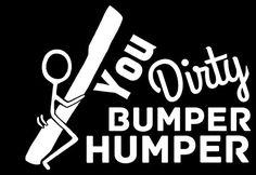 You Dirty Bumper Humper Vinyl Decal Sticker Funny Bumper Stickers, Truck Stickers, Truck Decals, Vinyl Decals, Vehicle Decals, Car Window Decals, Window Stickers, Badass Quotes, Funny Quotes