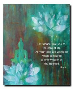 Let silence take you to the core of life ~ All your talks are worthless when compared to one whisper of the Beloved ~ Rumi