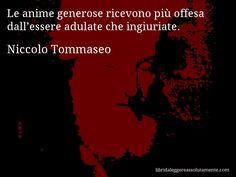 Aforisma di Niccolo Tommaseo , Le anime generose ricevono più offesa dall'essere adulate che ingiuriate.