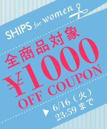 SHIPS for women(シップス フォー ウィメン)のショップニュース「【6/16まで】1,000円OFFクーポンキャンペーン開催中」