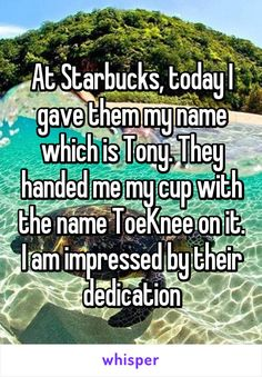 At Starbucks, today I gave them my name which is Tony. They handed me my cup with the name ToeKnee on it. I am impressed by their dedication