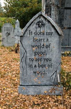 "funny halloween tombstone sayings - Bing Images. -- I would change the pictured stone to read ""it would do my heart good to see you in a box of wood"". Could also do one saying ""come join me/us""."