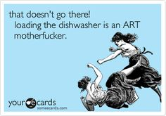 LOL!! I HATE the way my husband loads the dishwasher! I've been known to take dishes out and RE load it!
