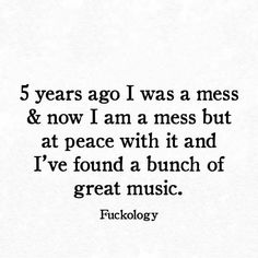 5 years ago I was a mess & now i am a mess but I am at peace with it & I've found a bunch of great music.