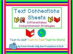 Text to Self, Text to Text and Text to World Student Response Sheets. 3 differentiated versions: assign students to the level appropriate for their abilities, or move all of your students through the levels.Great Reader's Workshop Activity, Center Activity, Group Response Activity or Individual Book ResponseUse these templates throughout the year for identifying connections to wonderful literature!Creative Commons LicenseText Connections Sheets Differentiated Comprehension Strategies by Sill...