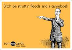 Bitch be struttin floods and a cameltoe!!
