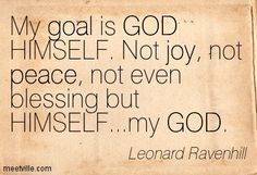 My goal is GOD HIMSELF. Not joy, not peace, not even blessing but HIMSELF...my GOD. Leonard Ravenhill