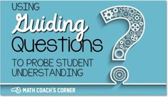 Using Guiding Questions to Probe Student Understanding | http://www.mathcoachscorner.com/2016/02/using-guiding-questions-to-probe-student-understanding/