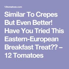 Similar To Crepes But Even Better! Have You Tried This Eastern-European Breakfast Treat?? – 12 Tomatoes