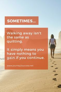 Walking Away isn't Always the Same as Giving up. You walk away when you have nothjing more to gain. Self improvement thoughts