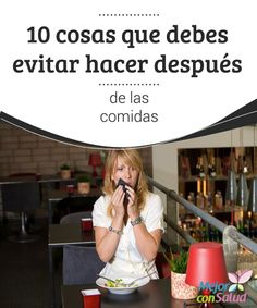 10 cosas que debes evitar hacer después de las comidas  Muchas personas tienen ciertas costumbres después de comer sin saber que pueden estar dificultando las labores en su sistema digestivo.