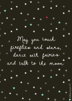 May you touch fireflies and stars, dance with fairies and talk to the moon. thedailyquotes.com