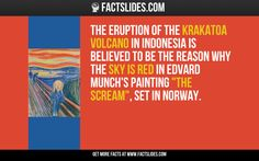 "The eruption of the Krakatoa volcano in Indonesia is believed to be the reason why the sky is red in Edvard Munch's painting ""The Scream"", set in Norway."