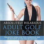 Absolutely Hilarious Adult Golf Joke Book: A Treasury Of The Best Golf Jokes Ever