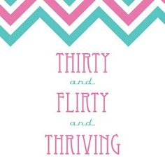 THIRTY and FLIRTY and THRIVING