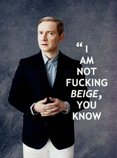 """Not everyone dresses like me. Not everyone has my record collection, because that implies I'm beige and I'm not fucking beige, you know."" - Martin Freeman"