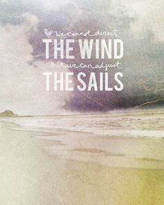 one of my all time favorites. We cannot direct the wind, but we can adjust the sails.